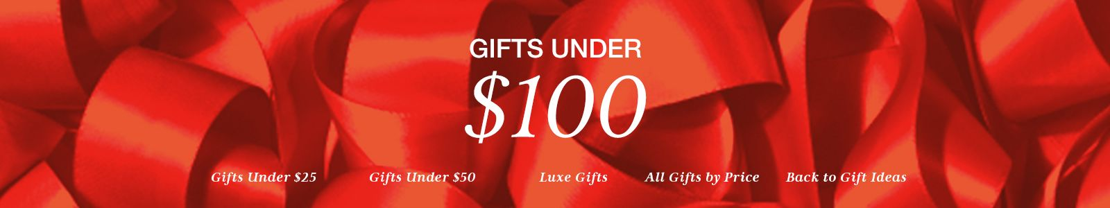 Gifts Under $100, Gifts Under $25, Gifts Under $50, Luxe Gifts, All Gifts by Price, Back to Gift Ideas