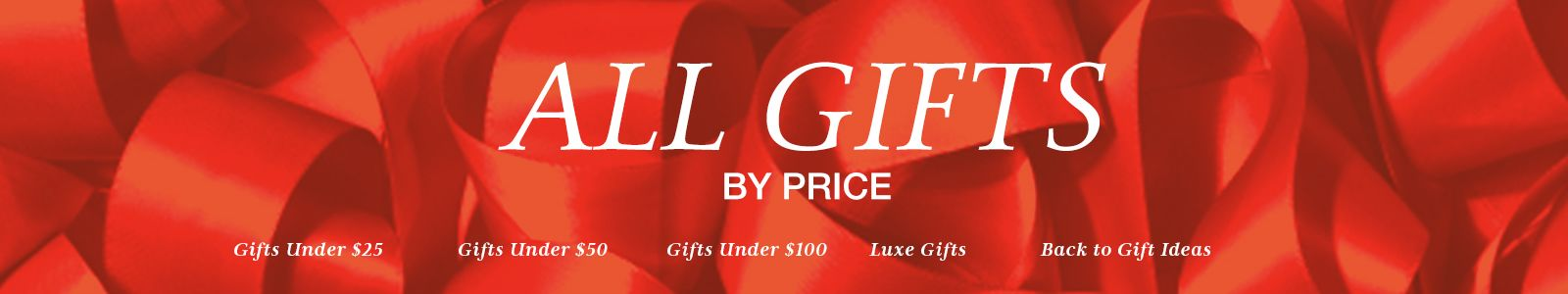 All Gifts by Price, Gifts Under $25, Gifts Under $50, Gifts Under $100, Luxe Gifts, Back to Gift Ideas