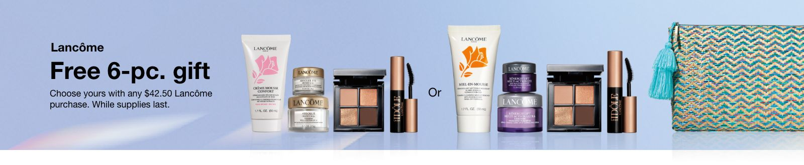 Lancome Free 6-piece gift, Choose yours with any $42.50 Lancome purchase, While supplies last