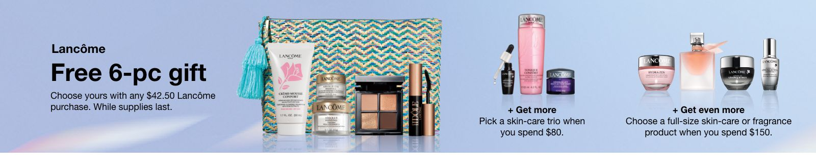 Lancome Free 6-piece gift, Choose yours with any $42.50 Lancome purchase, While supplies last, + Get more, Pick a skin-care trio when you spend $80 + Get even more