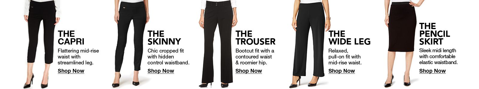 The Capri, Shop Now, The Skinny, Shop Now, The Trouser, Shop Now, The Wideleg, Shop Now
