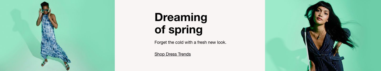 Dreaming of Spring, Forget the cold with a fresh new look, Shop Dress Trends