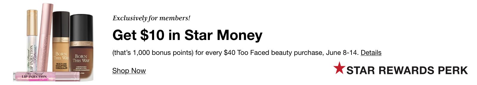 Exclusively for members, Get $10 in Star Money (that's 1,000 bonus points) for every $40 Too Faced beauty purchase, June 8-14, Details, Shop Now, Star Rewards